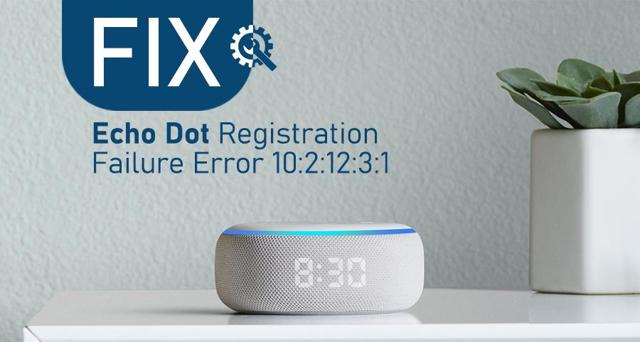 Fix Echo Dot Registration Failure Error 10:2:12:3:1