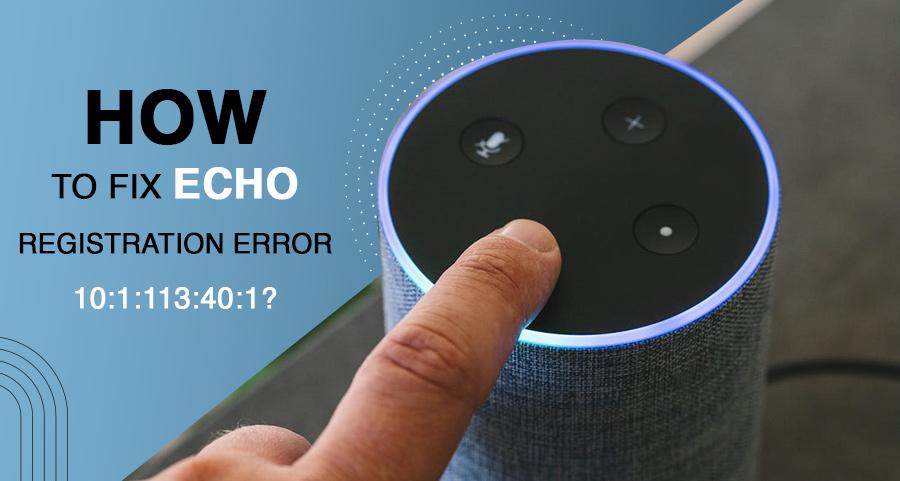 How to Fix Echo Registration Error 10:1:113:40:1?