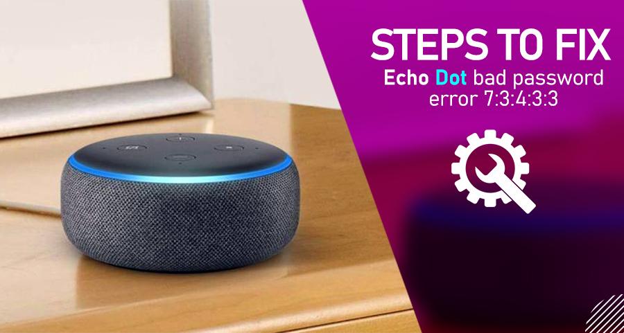Steps to Fix Echo Dot Bad Password Error 7:3:4:3:3