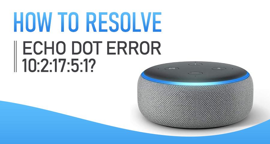 How to Resolve Echo Dot Error 10:2:17:5:1?